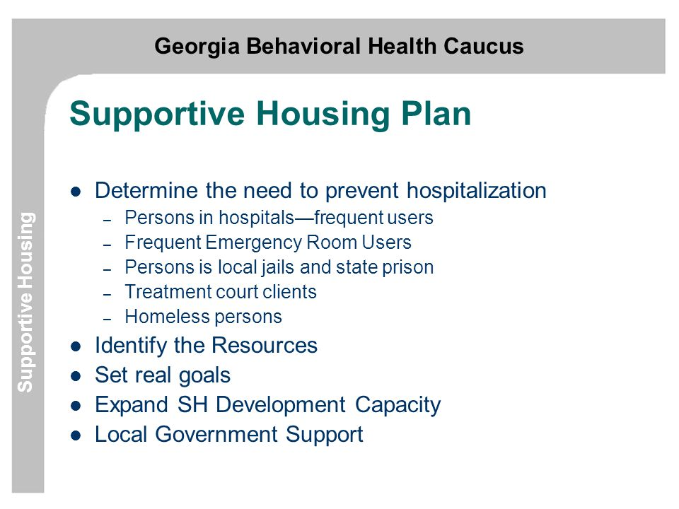 Georgia Behavioral Health Caucus Supportive Housing Supportive Housing Plan Determine the need to prevent hospitalization – Persons in hospitals—frequent users – Frequent Emergency Room Users – Persons is local jails and state prison – Treatment court clients – Homeless persons Identify the Resources Set real goals Expand SH Development Capacity Local Government Support