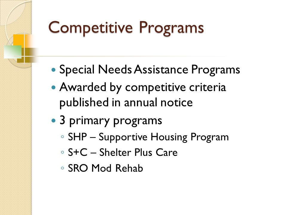 Competitive Programs Special Needs Assistance Programs Awarded by competitive criteria published in annual notice 3 primary programs ◦ SHP – Supportive Housing Program ◦ S+C – Shelter Plus Care ◦ SRO Mod Rehab