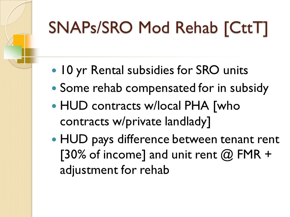 SNAPs/SRO Mod Rehab [CttT] 10 yr Rental subsidies for SRO units Some rehab compensated for in subsidy HUD contracts w/local PHA [who contracts w/private landlady] HUD pays difference between tenant rent [30% of income] and unit rent @ FMR + adjustment for rehab