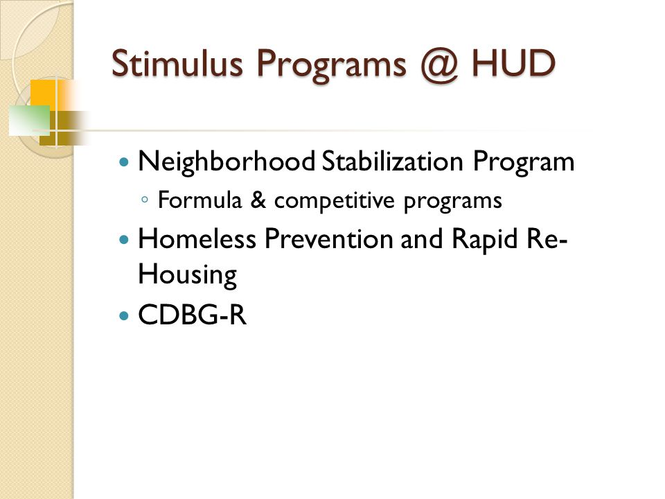 Stimulus Programs @ HUD Neighborhood Stabilization Program ◦ Formula & competitive programs Homeless Prevention and Rapid Re- Housing CDBG-R