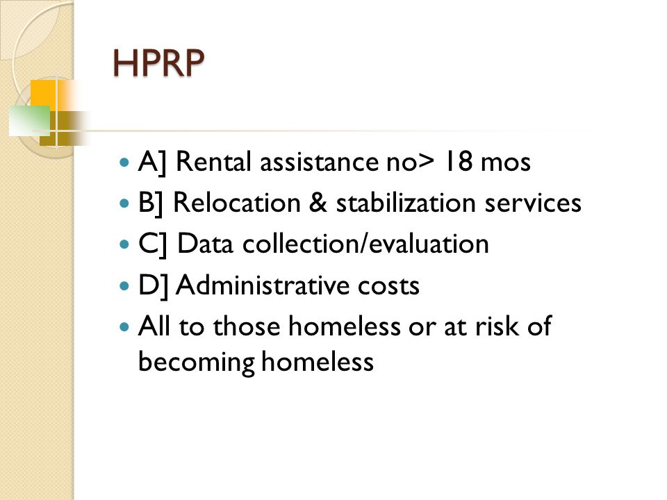 HPRP A] Rental assistance no> 18 mos B] Relocation & stabilization services C] Data collection/evaluation D] Administrative costs All to those homeless or at risk of becoming homeless