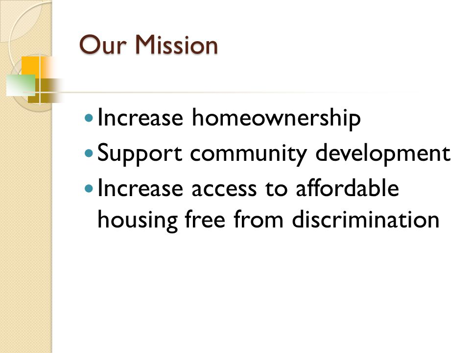 Our Mission Increase homeownership Support community development Increase access to affordable housing free from discrimination