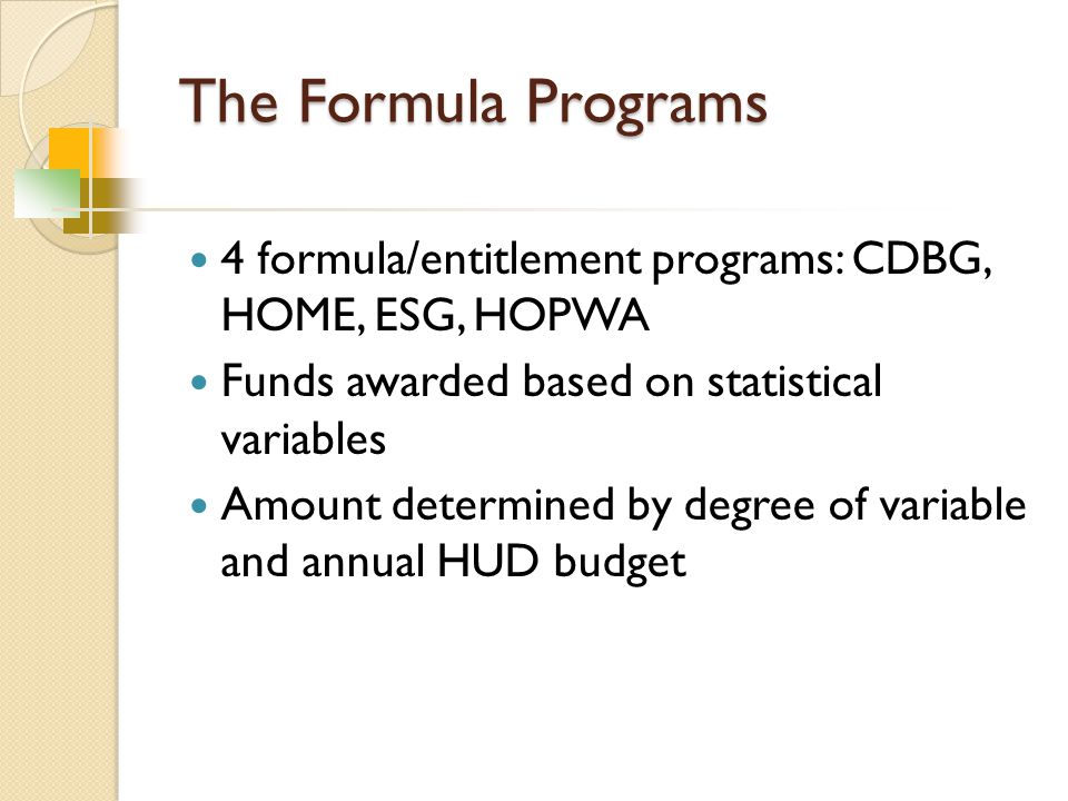 The Formula Programs 4 formula/entitlement programs: CDBG, HOME, ESG, HOPWA Funds awarded based on statistical variables Amount determined by degree of variable and annual HUD budget