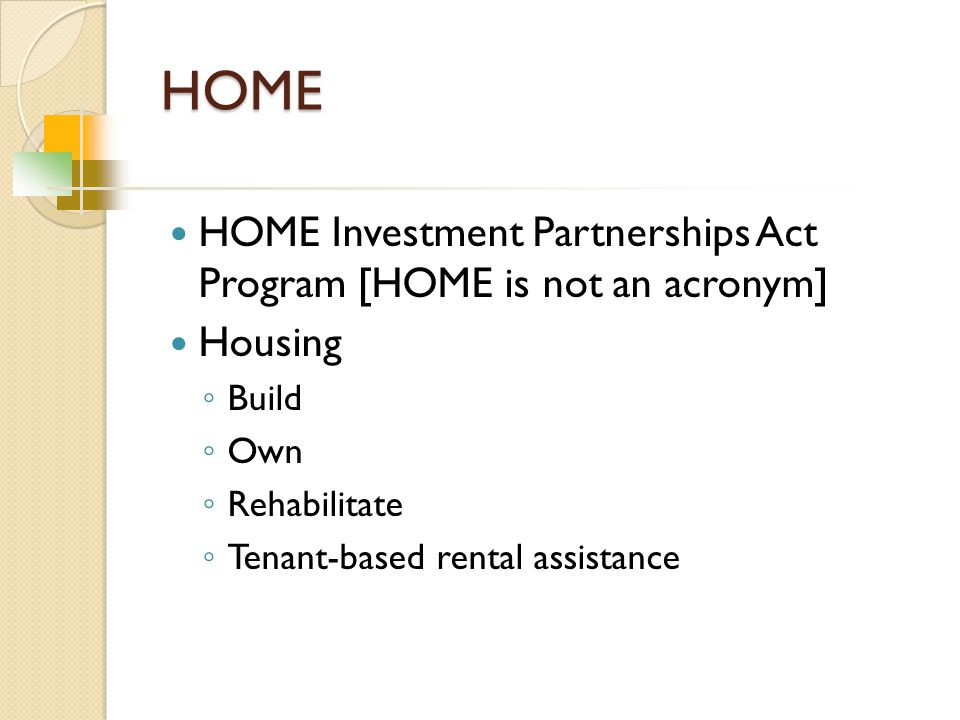 HOME HOME Investment Partnerships Act Program [HOME is not an acronym] Housing ◦ Build ◦ Own ◦ Rehabilitate ◦ Tenant-based rental assistance