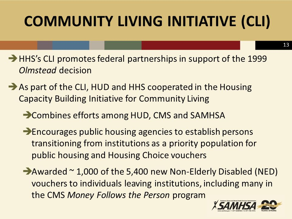 COMMUNITY LIVING INITIATIVE (CLI)  HHS's CLI promotes federal partnerships in support of the 1999 Olmstead decision  As part of the CLI, HUD and HHS cooperated in the Housing Capacity Building Initiative for Community Living  Combines efforts among HUD, CMS and SAMHSA  Encourages public housing agencies to establish persons transitioning from institutions as a priority population for public housing and Housing Choice vouchers  Awarded ~ 1,000 of the 5,400 new Non-Elderly Disabled (NED) vouchers to individuals leaving institutions, including many in the CMS Money Follows the Person program 13