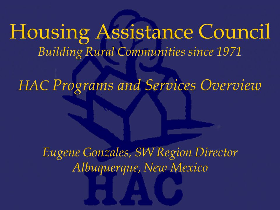 Housing Assistance Council Building Rural Communities since 1971 HAC Programs and Services Overview Eugene Gonzales, SW Region Director Albuquerque, New Mexico