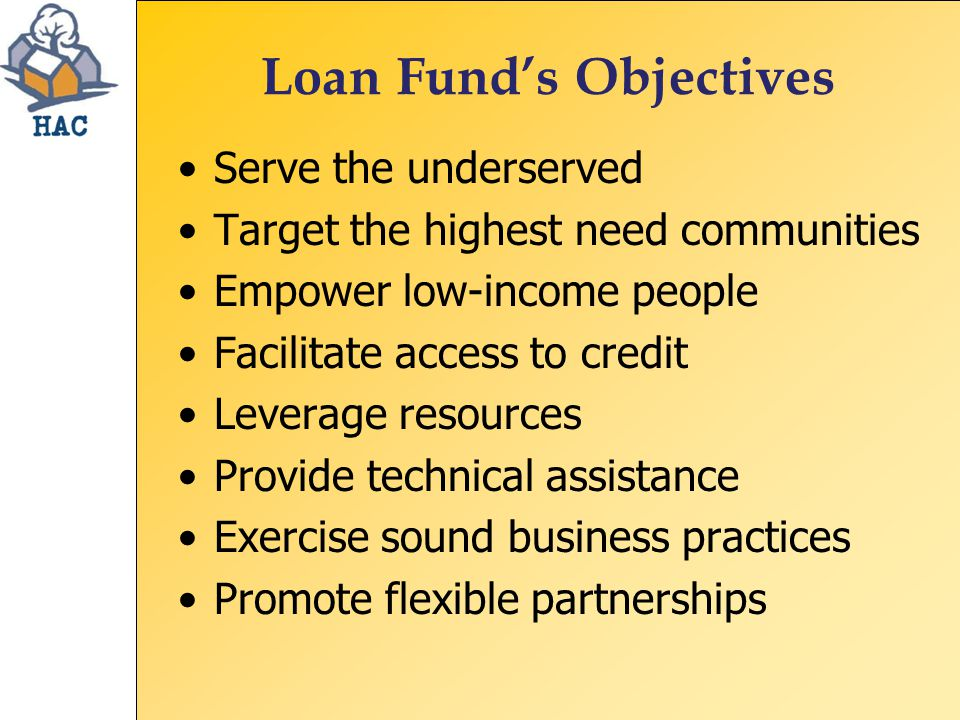 Loan Fund's Objectives Serve the underserved Target the highest need communities Empower low-income people Facilitate access to credit Leverage resources Provide technical assistance Exercise sound business practices Promote flexible partnerships
