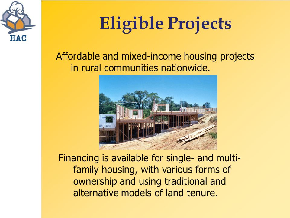 Eligible Projects Financing is available for single- and multi- family housing, with various forms of ownership and using traditional and alternative models of land tenure.
