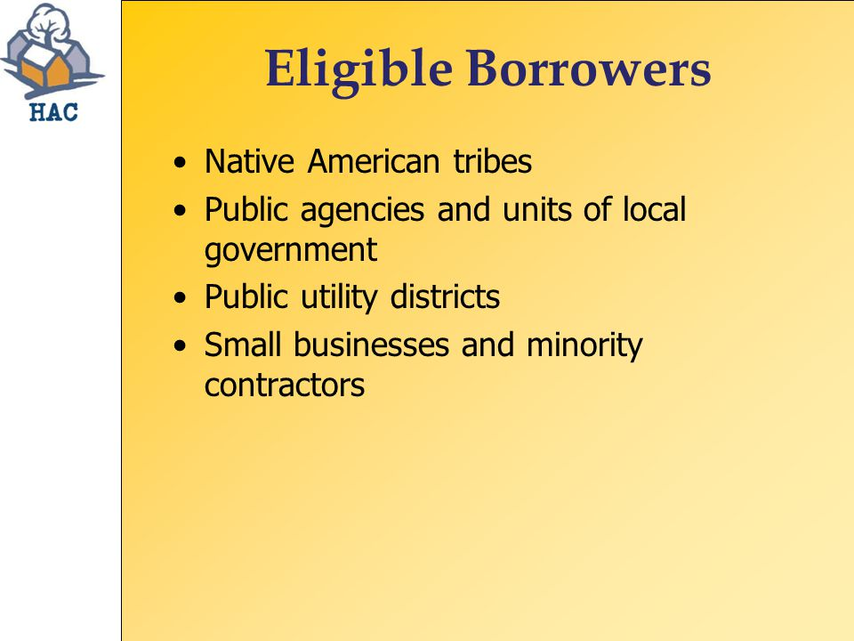 Eligible Borrowers Native American tribes Public agencies and units of local government Public utility districts Small businesses and minority contractors