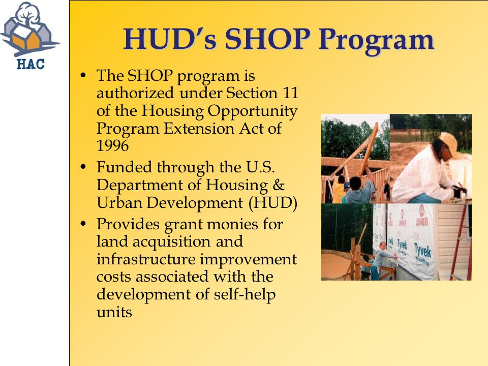 HUD's SHOP Program The SHOP program is authorized under Section 11 of the Housing Opportunity Program Extension Act of 1996 Funded through the U.S.