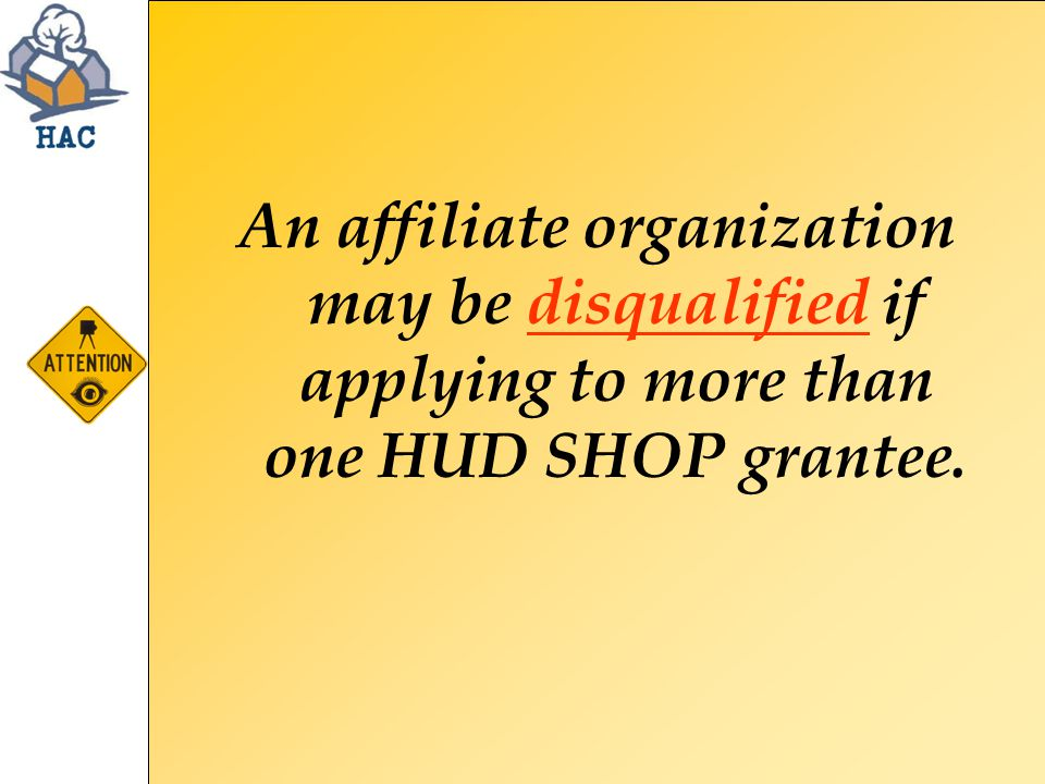 An affiliate organization may be disqualified if applying to more than one HUD SHOP grantee.