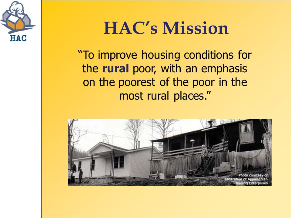 HAC's Mission To improve housing conditions for the rural poor, with an emphasis on the poorest of the poor in the most rural places.