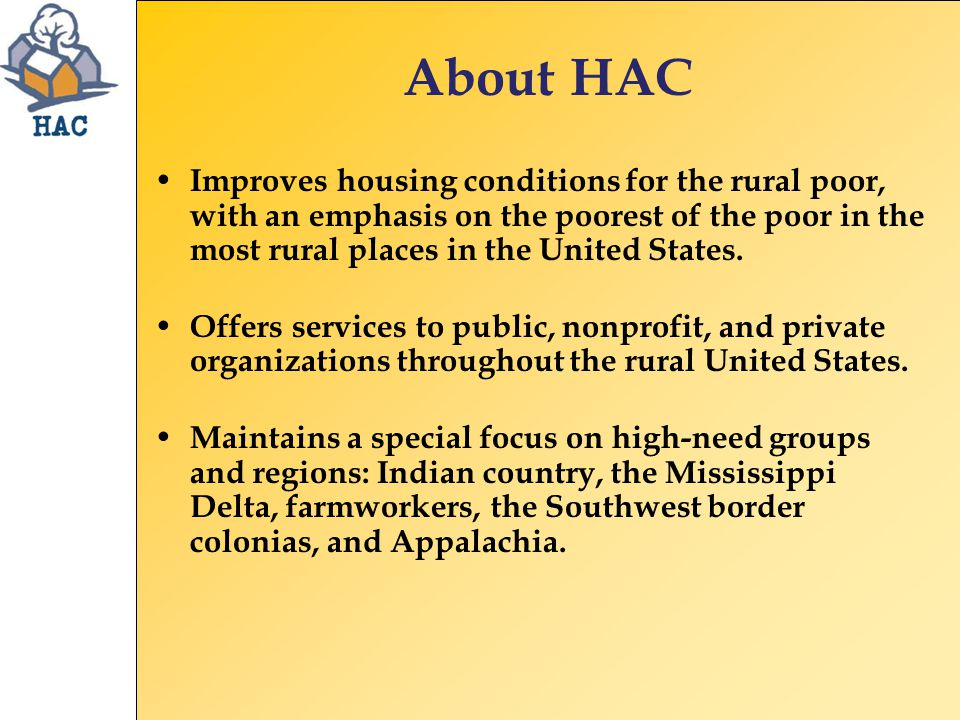 About HAC Improves housing conditions for the rural poor, with an emphasis on the poorest of the poor in the most rural places in the United States.