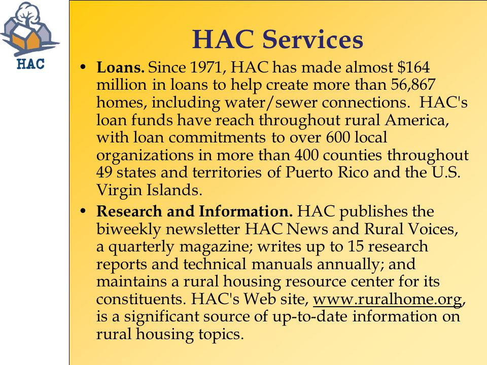 HAC Services Loans. Since 1971, HAC has made almost $164 million in loans to help create more than 56,867 homes, including water/sewer connections. HA