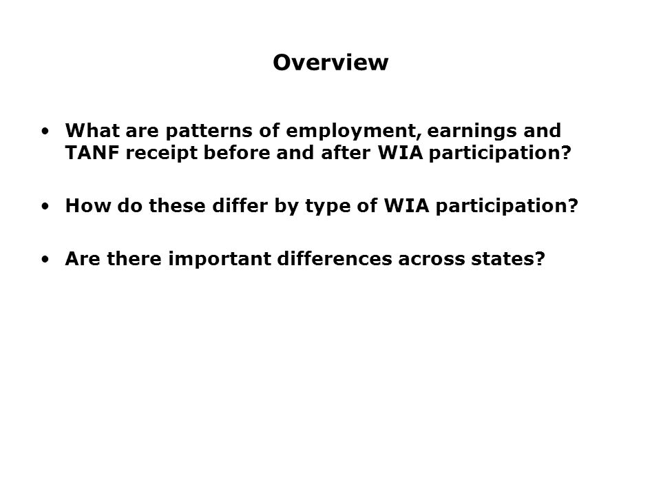 Overview What are patterns of employment, earnings and TANF receipt before and after WIA participation.