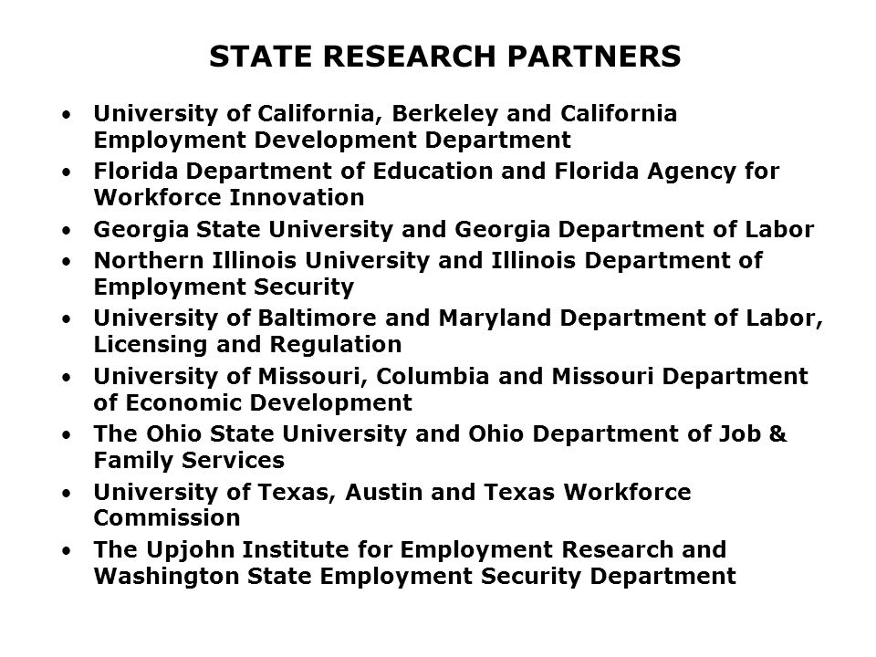 STATE RESEARCH PARTNERS University of California, Berkeley and California Employment Development Department Florida Department of Education and Florida Agency for Workforce Innovation Georgia State University and Georgia Department of Labor Northern Illinois University and Illinois Department of Employment Security University of Baltimore and Maryland Department of Labor, Licensing and Regulation University of Missouri, Columbia and Missouri Department of Economic Development The Ohio State University and Ohio Department of Job & Family Services University of Texas, Austin and Texas Workforce Commission The Upjohn Institute for Employment Research and Washington State Employment Security Department