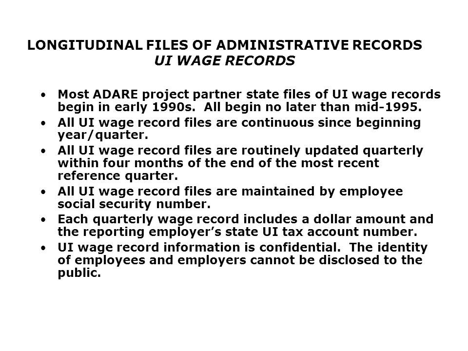 LONGITUDINAL FILES OF ADMINISTRATIVE RECORDS UI WAGE RECORDS Most ADARE project partner state files of UI wage records begin in early 1990s.