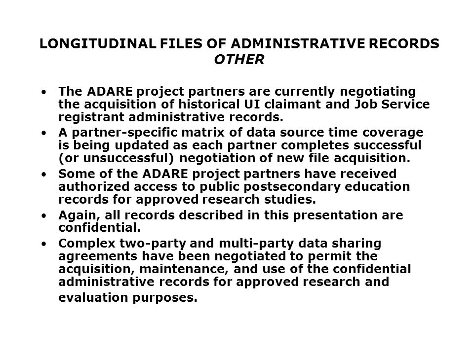 LONGITUDINAL FILES OF ADMINISTRATIVE RECORDS OTHER The ADARE project partners are currently negotiating the acquisition of historical UI claimant and Job Service registrant administrative records.