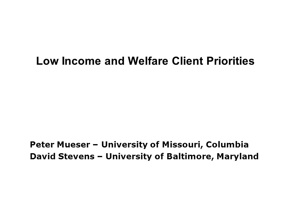Low Income and Welfare Client Priorities Peter Mueser – University of Missouri, Columbia David Stevens – University of Baltimore, Maryland