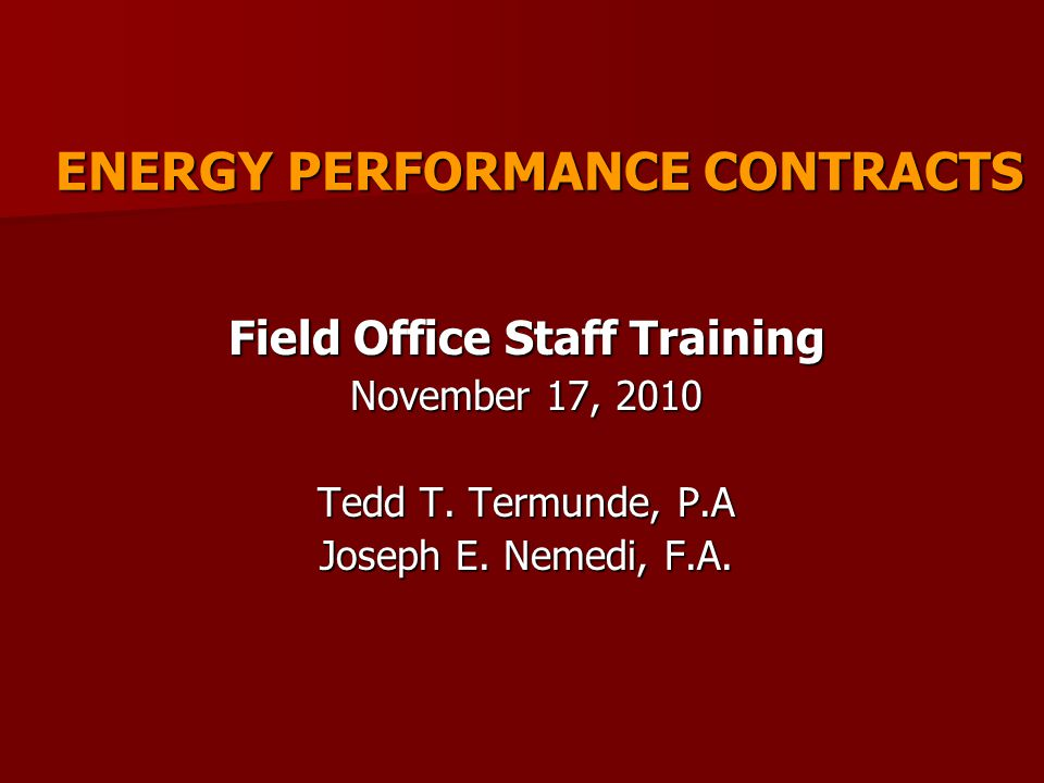 ENERGY PERFORMANCE CONTRACTS Field Office Staff Training November 17, 2010 Tedd T.