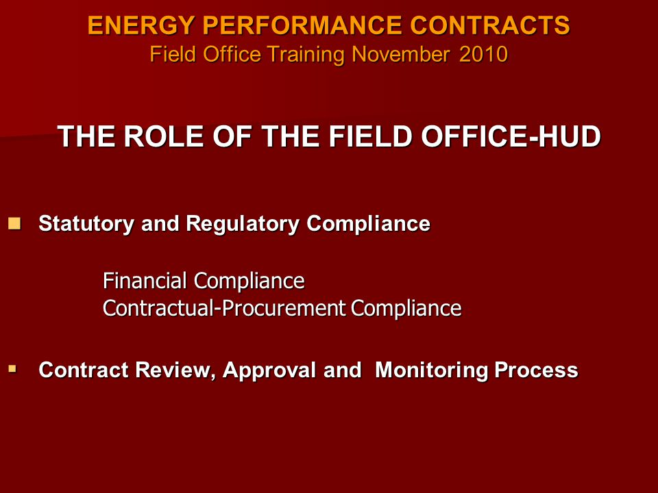 ENERGY PERFORMANCE CONTRACTS Field Office Training November 2010 THE ROLE OF THE FIELD OFFICE-HUD Statutory and Regulatory Compliance Statutory and Regulatory Compliance Financial Compliance Financial Compliance Contractual-Procurement Compliance Contractual-Procurement Compliance  Contract Review, Approval and Monitoring Process