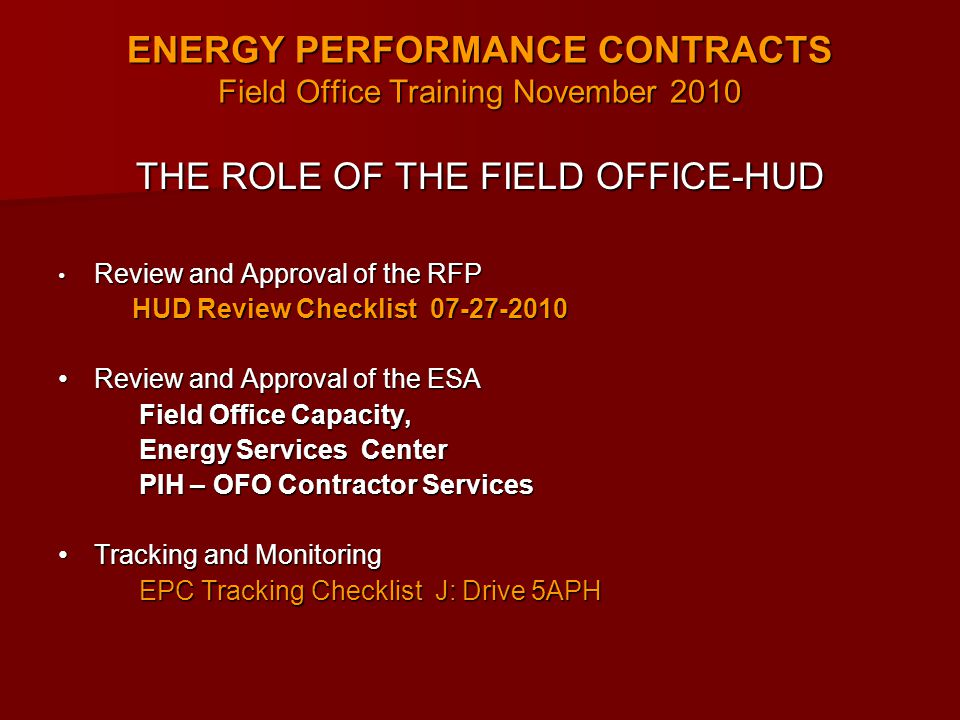 ENERGY PERFORMANCE CONTRACTS Field Office Training November 2010 THE ROLE OF THE FIELD OFFICE-HUD Review and Approval of the RFP Review and Approval of the RFP HUD Review Checklist 07-27-2010 HUD Review Checklist 07-27-2010 Review and Approval of the ESA Review and Approval of the ESA Field Office Capacity, Field Office Capacity, Energy Services Center Energy Services Center PIH – OFO Contractor Services PIH – OFO Contractor Services Tracking and Monitoring Tracking and Monitoring EPC Tracking Checklist J: Drive 5APH EPC Tracking Checklist J: Drive 5APH