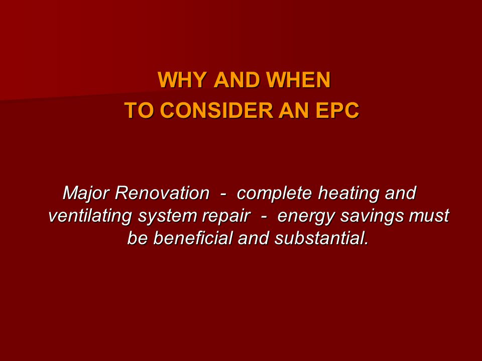 WHY AND WHEN WHY AND WHEN TO CONSIDER AN EPC TO CONSIDER AN EPC Major Renovation - complete heating and ventilating system repair - energy savings must be beneficial and substantial.
