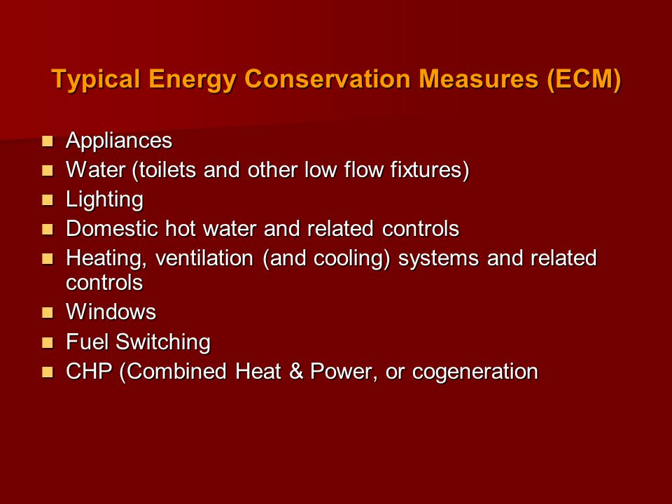 Typical Energy Conservation Measures (ECM) Appliances Appliances Water (toilets and other low flow fixtures) Water (toilets and other low flow fixtures) Lighting Lighting Domestic hot water and related controls Domestic hot water and related controls Heating, ventilation (and cooling) systems and related controls Heating, ventilation (and cooling) systems and related controls Windows Windows Fuel Switching Fuel Switching CHP (Combined Heat & Power, or cogeneration CHP (Combined Heat & Power, or cogeneration