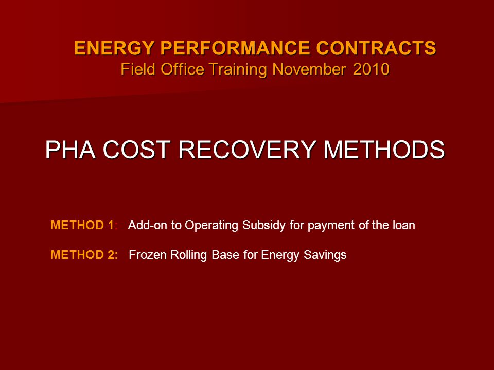 ENERGY PERFORMANCE CONTRACTS Field Office Training November 2010 ENERGY PERFORMANCE CONTRACTS Field Office Training November 2010 PHA COST RECOVERY METHODS METHOD 1: Add-on to Operating Subsidy for payment of the loan METHOD 2: Frozen Rolling Base for Energy Savings
