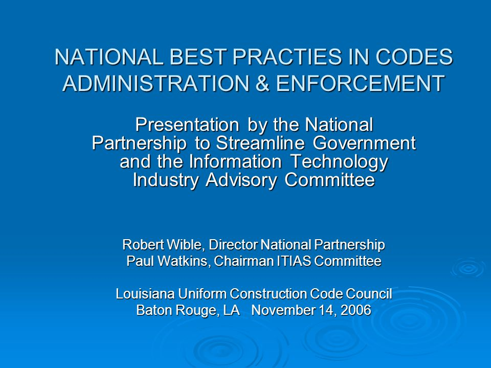 NATIONAL BEST PRACTIES IN CODES ADMINISTRATION & ENFORCEMENT Presentation by the National Partnership to Streamline Government and the Information Technology Industry Advisory Committee Robert Wible, Director National Partnership Paul Watkins, Chairman ITIAS Committee Louisiana Uniform Construction Code Council Baton Rouge, LA November 14, 2006