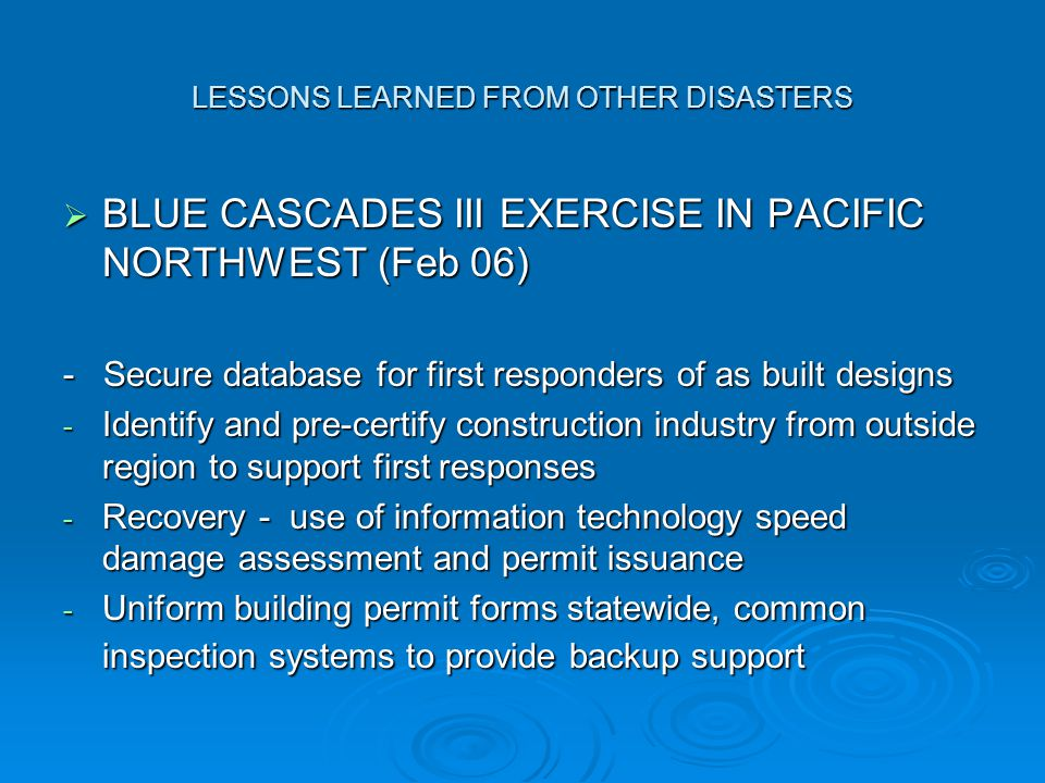 LESSONS LEARNED FROM OTHER DISASTERS  BLUE CASCADES III EXERCISE IN PACIFIC NORTHWEST (Feb 06) - Secure database for first responders of as built designs - Identify and pre-certify construction industry from outside region to support first responses - Recovery - use of information technology speed damage assessment and permit issuance - Uniform building permit forms statewide, common inspection systems to provide backup support