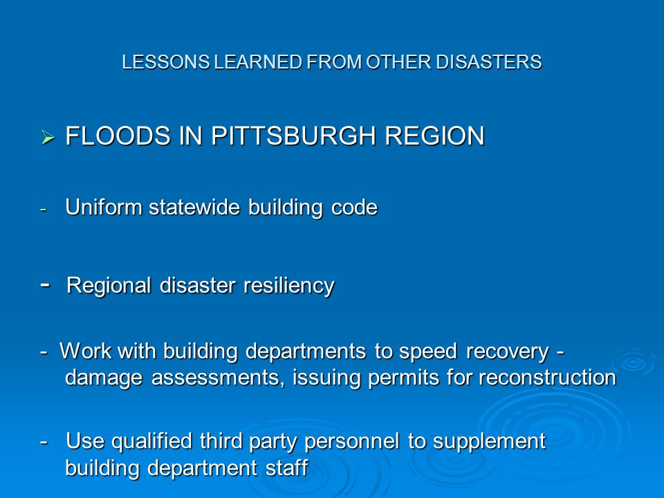 LESSONS LEARNED FROM OTHER DISASTERS  FLOODS IN PITTSBURGH REGION - Uniform statewide building code - Regional disaster resiliency - Work with building departments to speed recovery - damage assessments, issuing permits for reconstruction - Use qualified third party personnel to supplement building department staff