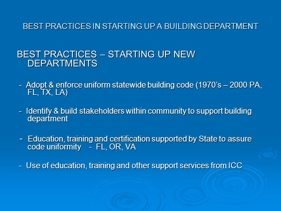 BEST PRACTICES IN STARTING UP A BUILDING DEPARTMENT BEST PRACTICES – STARTING UP NEW DEPARTMENTS - Adopt & enforce uniform statewide building code (1970's – 2000 PA, FL, TX, LA) - Adopt & enforce uniform statewide building code (1970's – 2000 PA, FL, TX, LA) - Identify & build stakeholders within community to support building department - Identify & build stakeholders within community to support building department - Education, training and certification supported by State to assure code uniformity - FL, OR, VA - Education, training and certification supported by State to assure code uniformity - FL, OR, VA - Use of education, training and other support services from ICC - Use of education, training and other support services from ICC