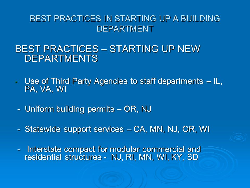 BEST PRACTICES IN STARTING UP A BUILDING DEPARTMENT BEST PRACTICES – STARTING UP NEW DEPARTMENTS - Use of Third Party Agencies to staff departments – IL, PA, VA, WI - Uniform building permits – OR, NJ - Uniform building permits – OR, NJ - Statewide support services – CA, MN, NJ, OR, WI - Statewide support services – CA, MN, NJ, OR, WI - Interstate compact for modular commercial and residential structures - NJ, RI, MN, WI, KY, SD - Interstate compact for modular commercial and residential structures - NJ, RI, MN, WI, KY, SD