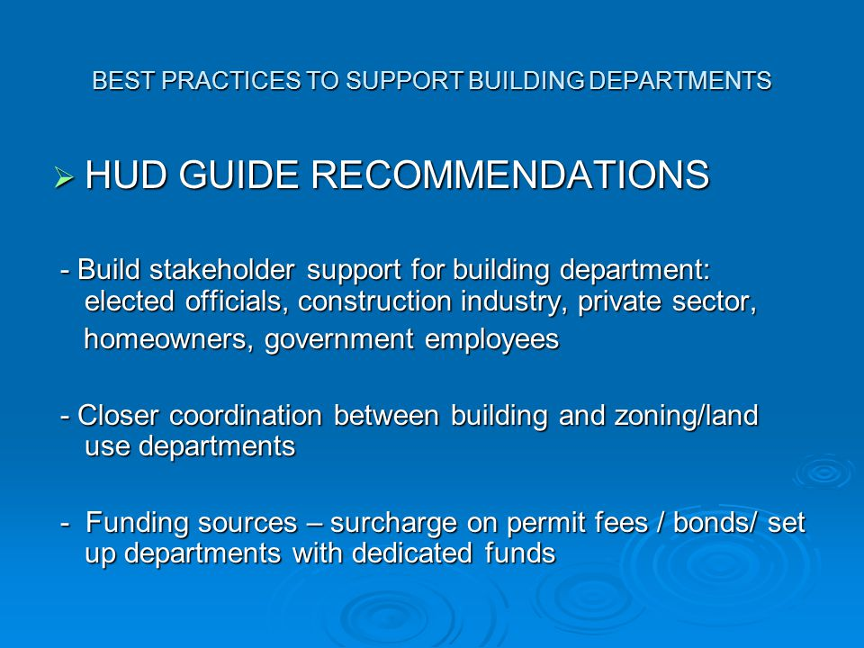 BEST PRACTICES TO SUPPORT BUILDING DEPARTMENTS  HUD GUIDE RECOMMENDATIONS - Build stakeholder support for building department: elected officials, construction industry, private sector, - Build stakeholder support for building department: elected officials, construction industry, private sector, homeowners, government employees homeowners, government employees - Closer coordination between building and zoning/land use departments - Closer coordination between building and zoning/land use departments - Funding sources – surcharge on permit fees / bonds/ set up departments with dedicated funds - Funding sources – surcharge on permit fees / bonds/ set up departments with dedicated funds