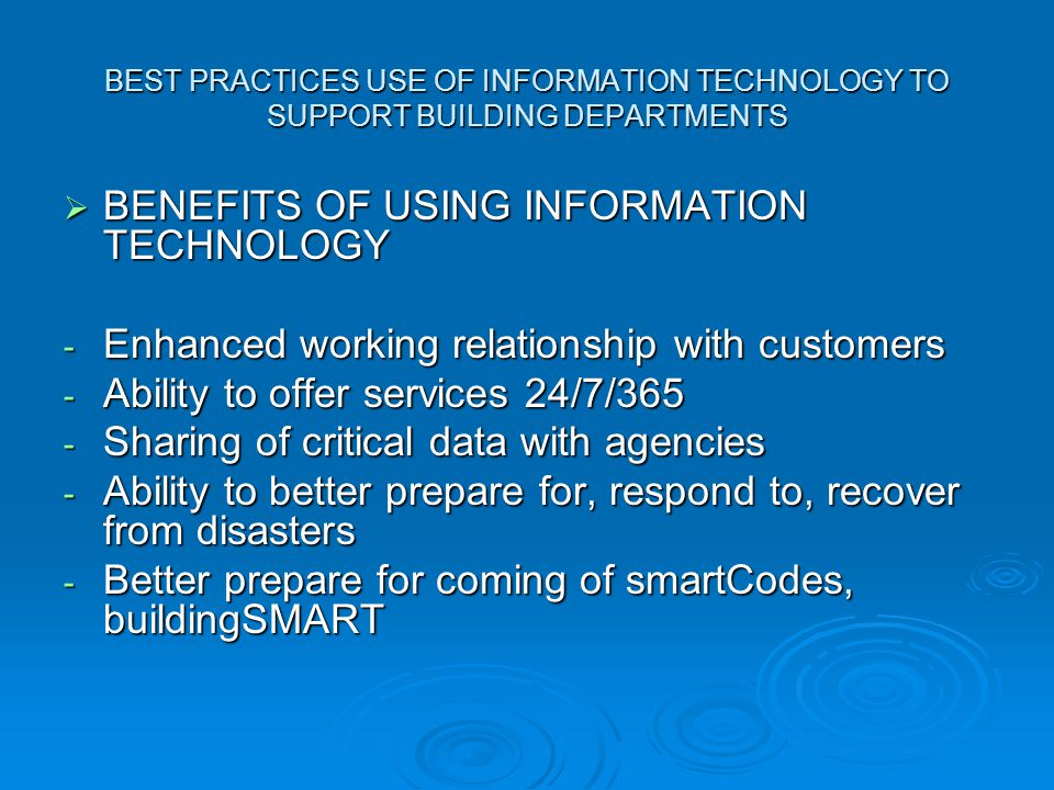 BEST PRACTICES USE OF INFORMATION TECHNOLOGY TO SUPPORT BUILDING DEPARTMENTS  BENEFITS OF USING INFORMATION TECHNOLOGY - Enhanced working relationship with customers - Ability to offer services 24/7/365 - Sharing of critical data with agencies - Ability to better prepare for, respond to, recover from disasters - Better prepare for coming of smartCodes, buildingSMART