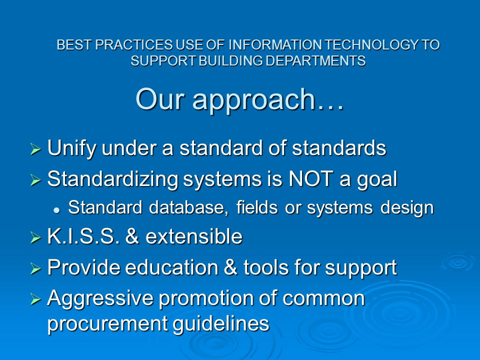 BEST PRACTICES USE OF INFORMATION TECHNOLOGY TO SUPPORT BUILDING DEPARTMENTS Our approach…  Unify under a standard of standards  Standardizing systems is NOT a goal Standard database, fields or systems design Standard database, fields or systems design  K.I.S.S.