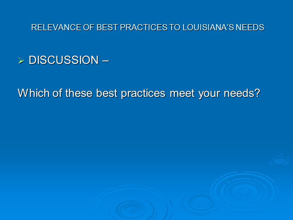 RELEVANCE OF BEST PRACTICES TO LOUISIANA'S NEEDS RELEVANCE OF BEST PRACTICES TO LOUISIANA'S NEEDS  DISCUSSION – Which of these best practices meet your needs