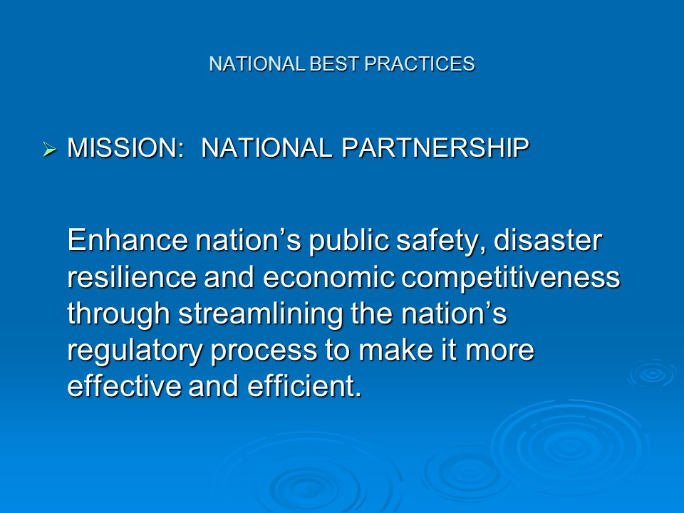 NATIONAL BEST PRACTICES  MISSION: NATIONAL PARTNERSHIP Enhance nation's public safety, disaster resilience and economic competitiveness through streamlining the nation's regulatory process to make it more effective and efficient.