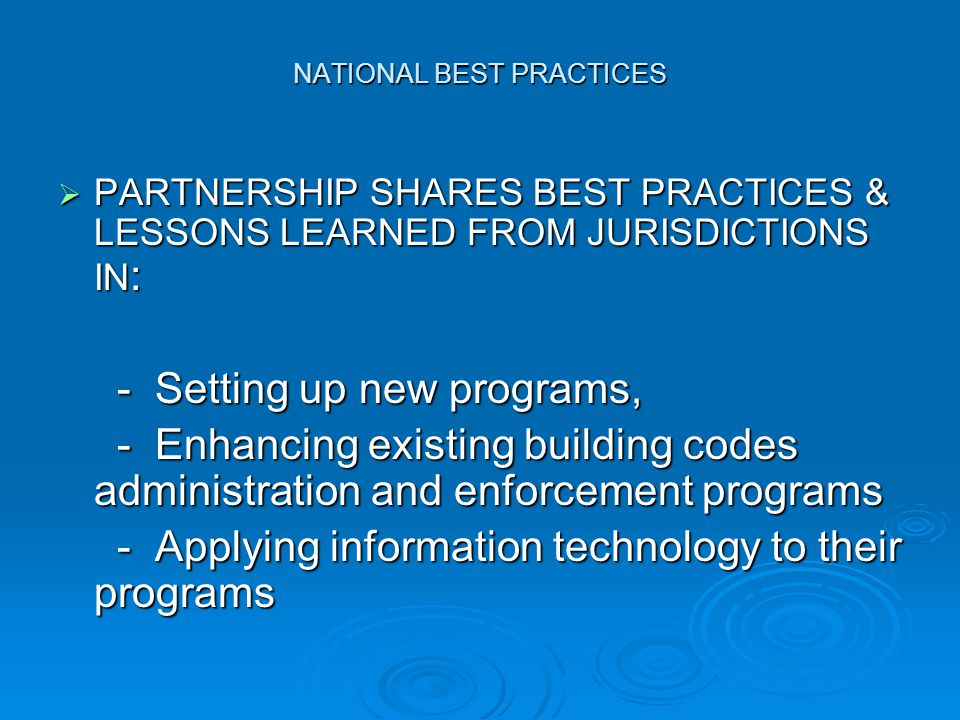 NATIONAL BEST PRACTICES  PARTNERSHIP SHARES BEST PRACTICES & LESSONS LEARNED FROM JURISDICTIONS IN : - Setting up new programs, - Setting up new programs, - Enhancing existing building codes administration and enforcement programs - Enhancing existing building codes administration and enforcement programs - Applying information technology to their programs - Applying information technology to their programs