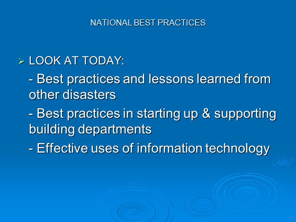NATIONAL BEST PRACTICES  LOOK AT TODAY: - Best practices and lessons learned from other disasters - Best practices and lessons learned from other disasters - Best practices in starting up & supporting building departments - Best practices in starting up & supporting building departments - Effective uses of information technology - Effective uses of information technology