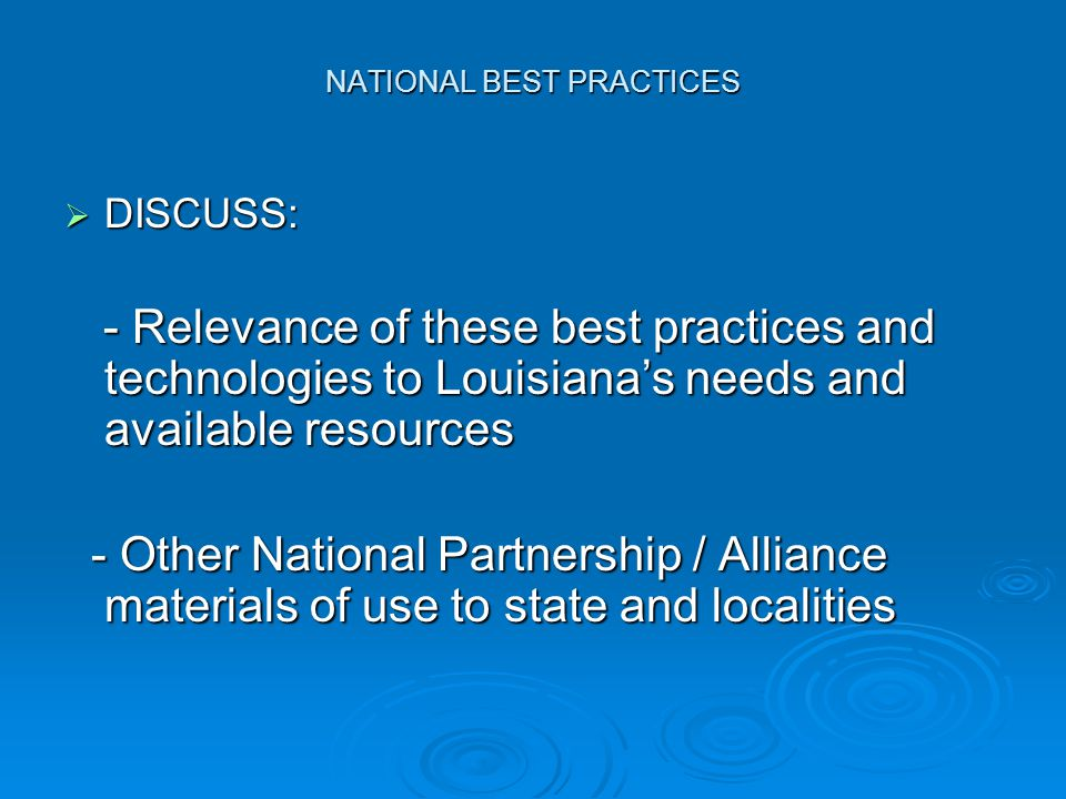 NATIONAL BEST PRACTICES  DISCUSS: - Relevance of these best practices and technologies to Louisiana's needs and available resources - Relevance of these best practices and technologies to Louisiana's needs and available resources - Other National Partnership / Alliance materials of use to state and localities - Other National Partnership / Alliance materials of use to state and localities