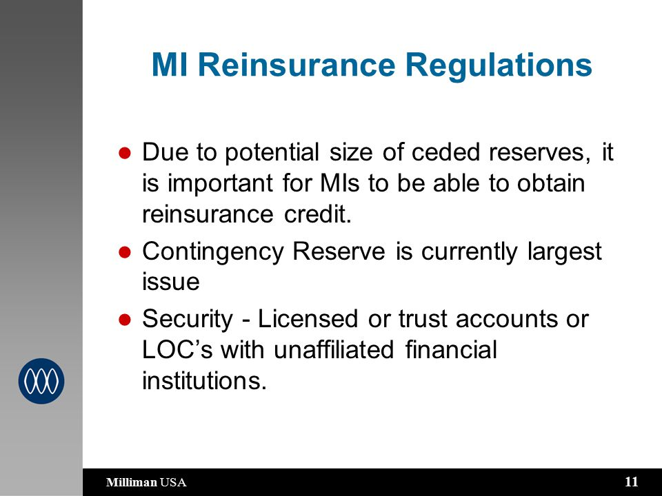 Milliman USA 11 MI Reinsurance Regulations Due to potential size of ceded reserves, it is important for MIs to be able to obtain reinsurance credit.
