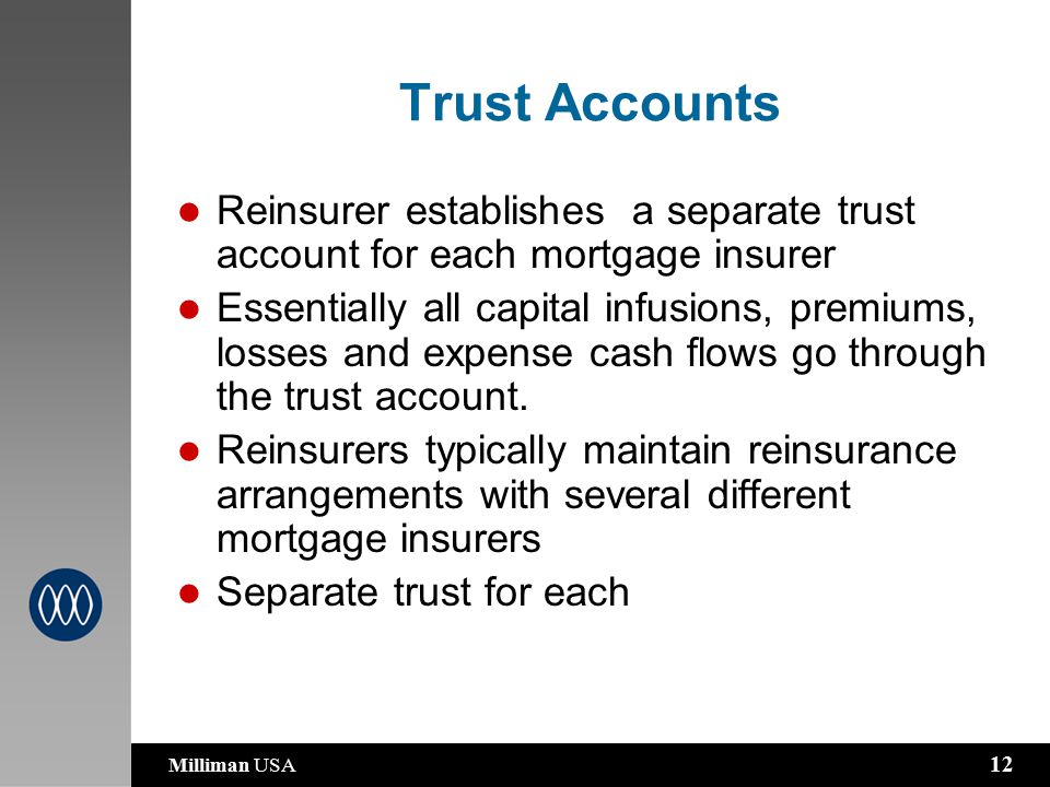 Milliman USA 12 Trust Accounts Reinsurer establishes a separate trust account for each mortgage insurer Essentially all capital infusions, premiums, losses and expense cash flows go through the trust account.
