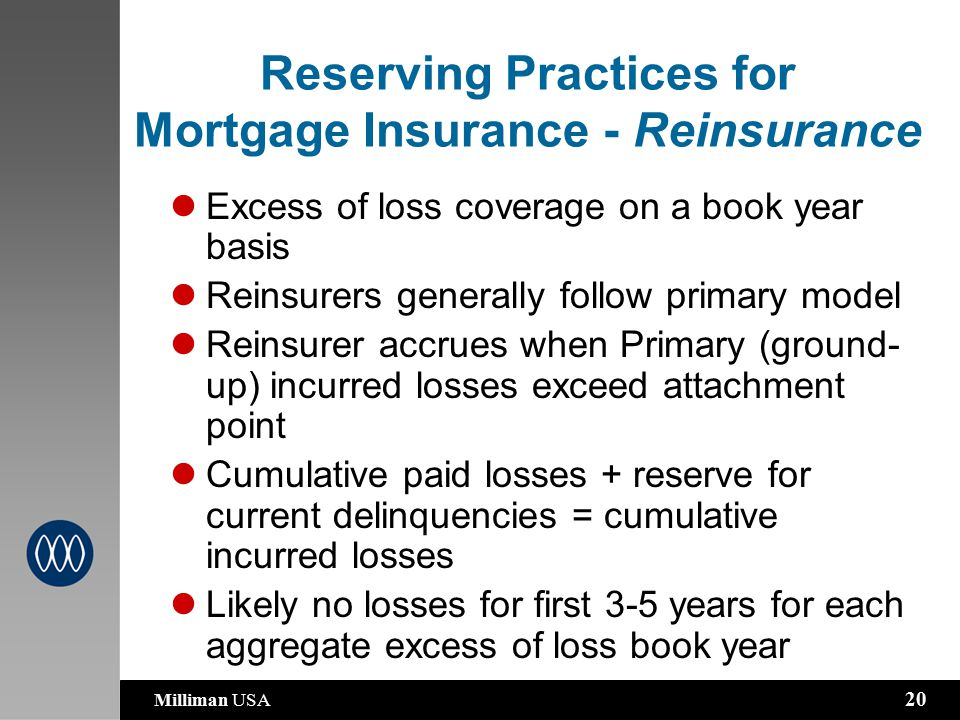 Milliman USA 20 Reserving Practices for Mortgage Insurance - Reinsurance Excess of loss coverage on a book year basis Reinsurers generally follow primary model Reinsurer accrues when Primary (ground- up) incurred losses exceed attachment point Cumulative paid losses + reserve for current delinquencies = cumulative incurred losses Likely no losses for first 3-5 years for each aggregate excess of loss book year