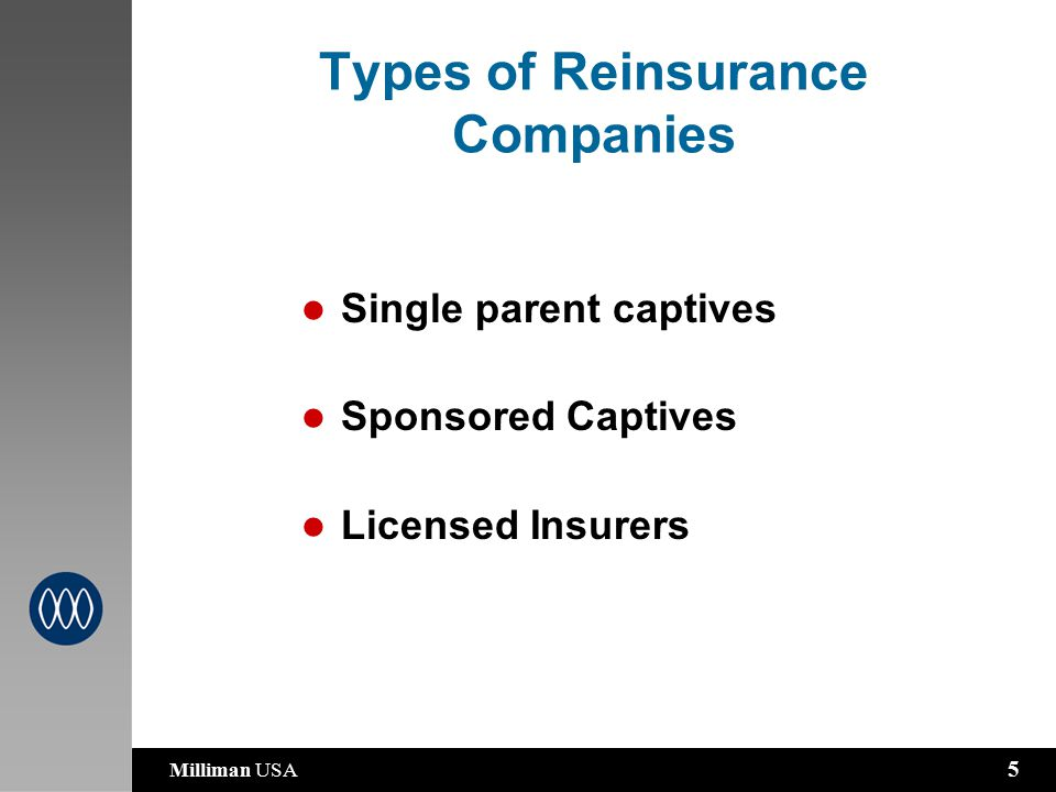Milliman USA 5 Types of Reinsurance Companies Single parent captives Sponsored Captives Licensed Insurers