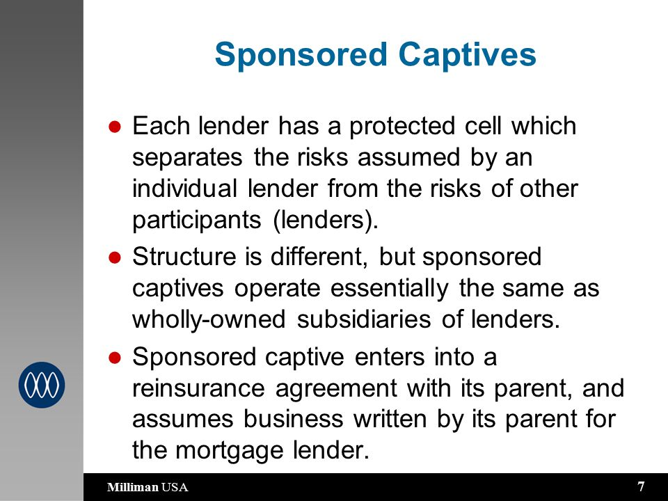 Milliman USA 7 Sponsored Captives Each lender has a protected cell which separates the risks assumed by an individual lender from the risks of other participants (lenders).