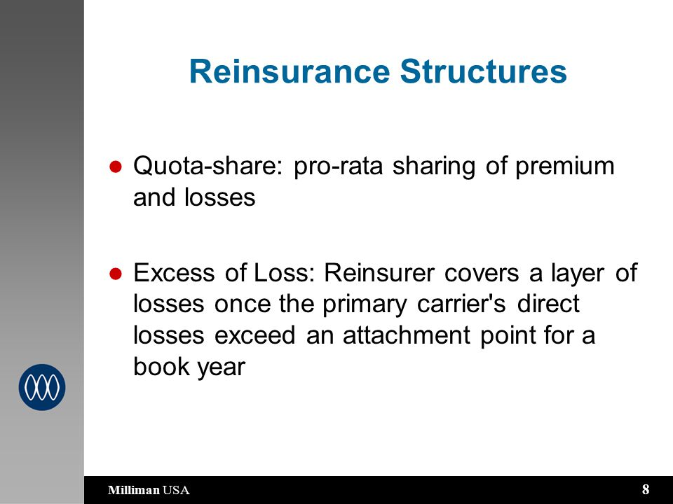 Milliman USA 8 Reinsurance Structures Quota-share: pro-rata sharing of premium and losses Excess of Loss: Reinsurer covers a layer of losses once the primary carrier s direct losses exceed an attachment point for a book year