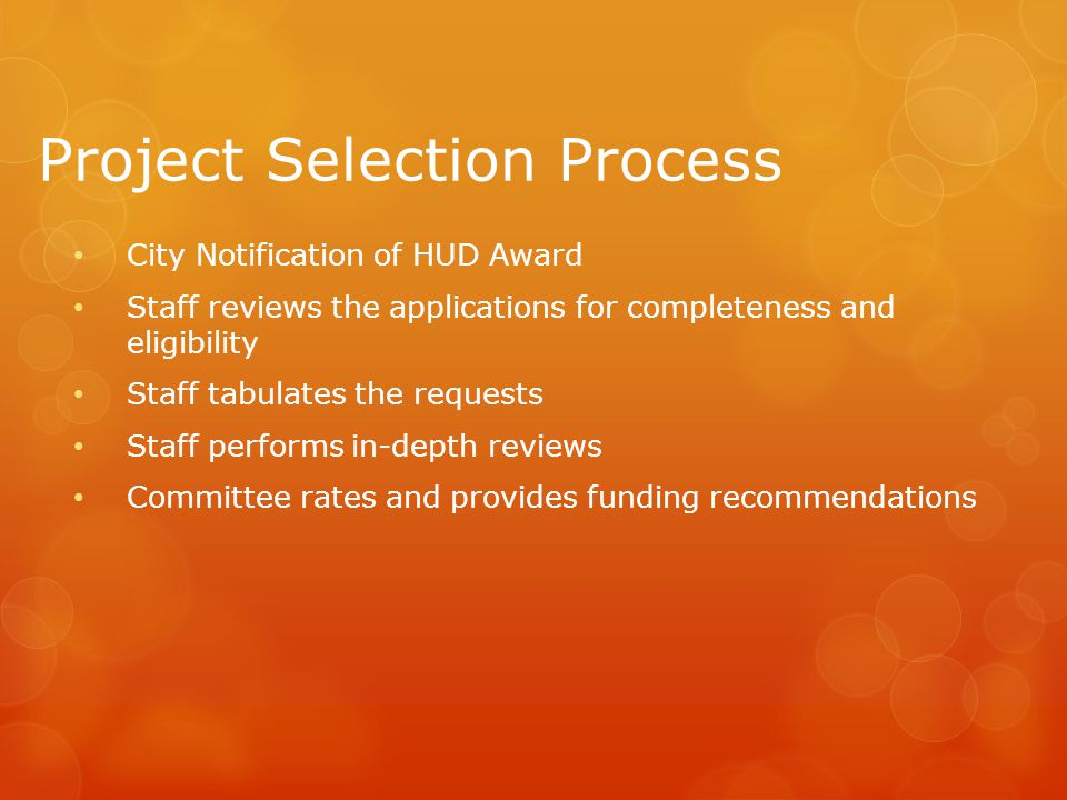 Project Selection Process City Notification of HUD Award Staff reviews the applications for completeness and eligibility Staff tabulates the requests Staff performs in-depth reviews Committee rates and provides funding recommendations