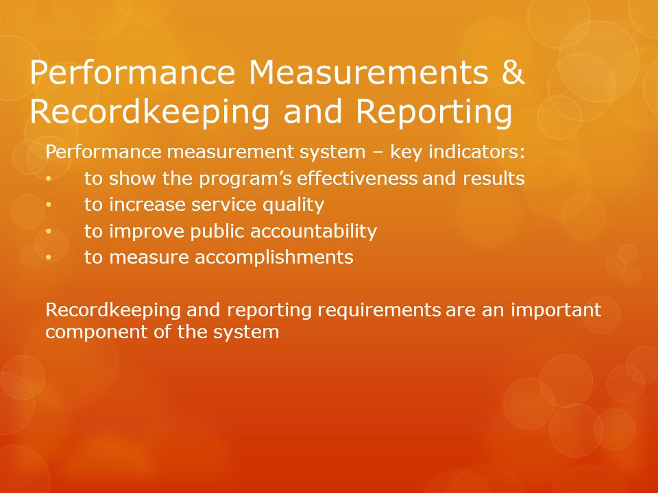 Performance Measurements & Recordkeeping and Reporting Performance measurement system – key indicators: to show the program's effectiveness and results to increase service quality to improve public accountability to measure accomplishments Recordkeeping and reporting requirements are an important component of the system